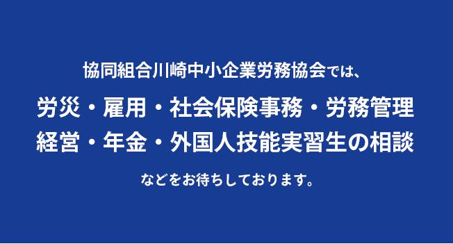 協同組合川崎中小企業労務協会では、労災・雇用・社会保険事務・労務管理・経営・年金・外国人技能実習生の相談などをお待ちしております。